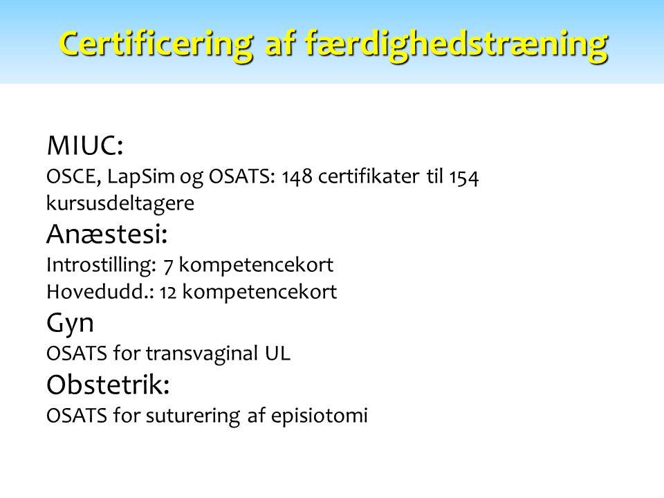 Certificering af færdighedstræning MIUC: OSCE, LapSim og OSATS: 148 certifikater til 154 kursusdeltagere Anæstesi: Introstilling: 7 kompetencekort Hovedudd.: 12 kompetencekort Gyn OSATS for transvaginal UL Obstetrik: OSATS for suturering af episiotomi