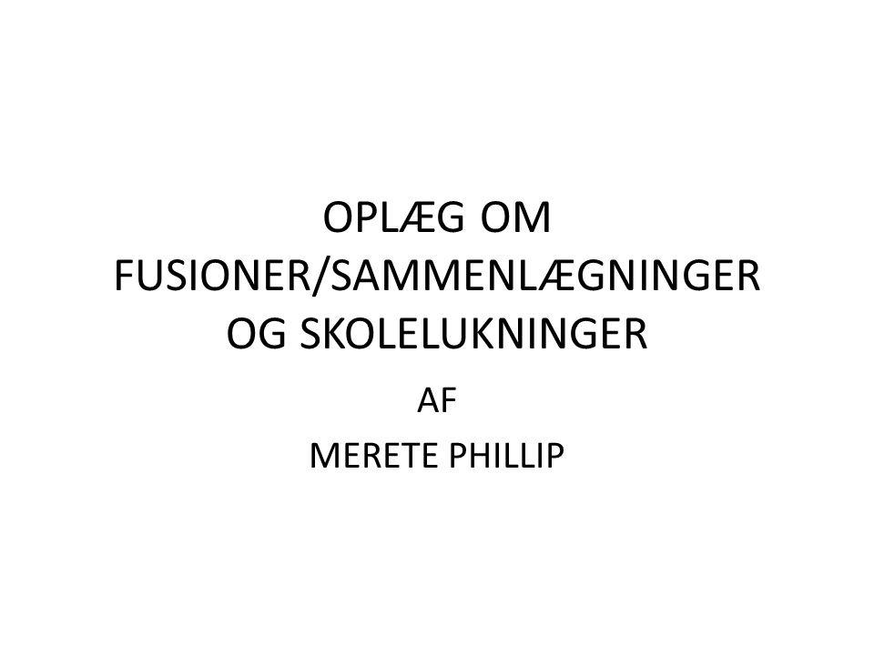 OPLÆG OM FUSIONER/SAMMENLÆGNINGER OG SKOLELUKNINGER AF MERETE PHILLIP