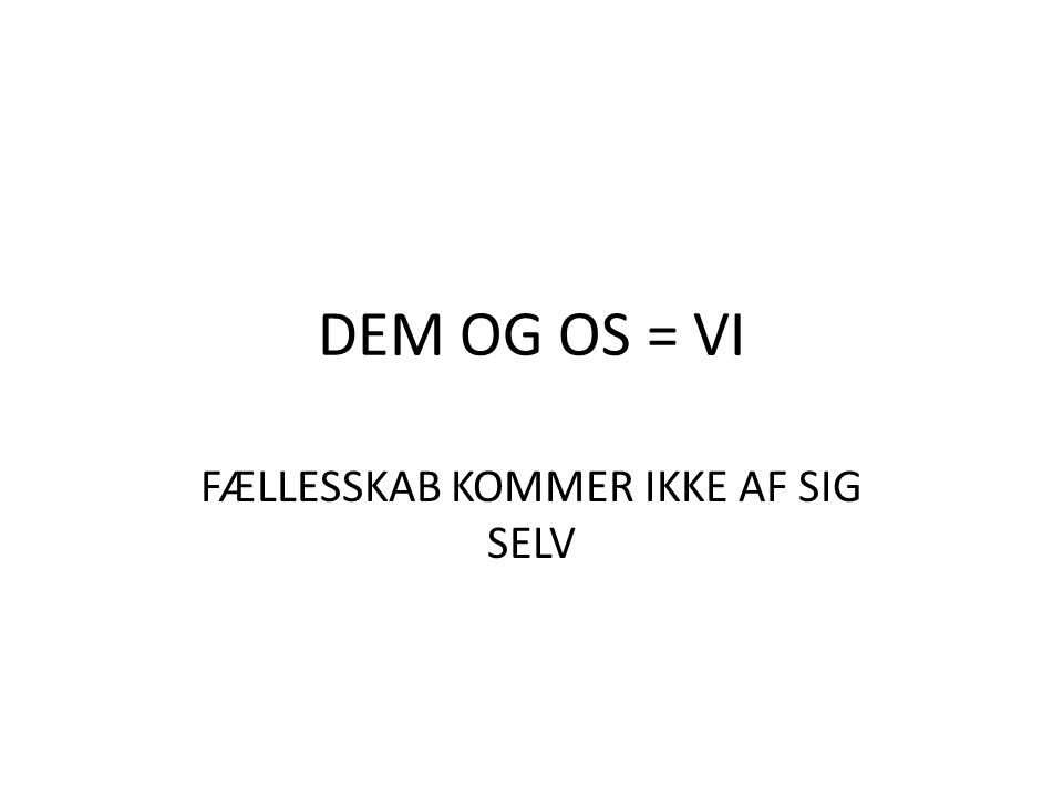 DEM OG OS = VI FÆLLESSKAB KOMMER IKKE AF SIG SELV