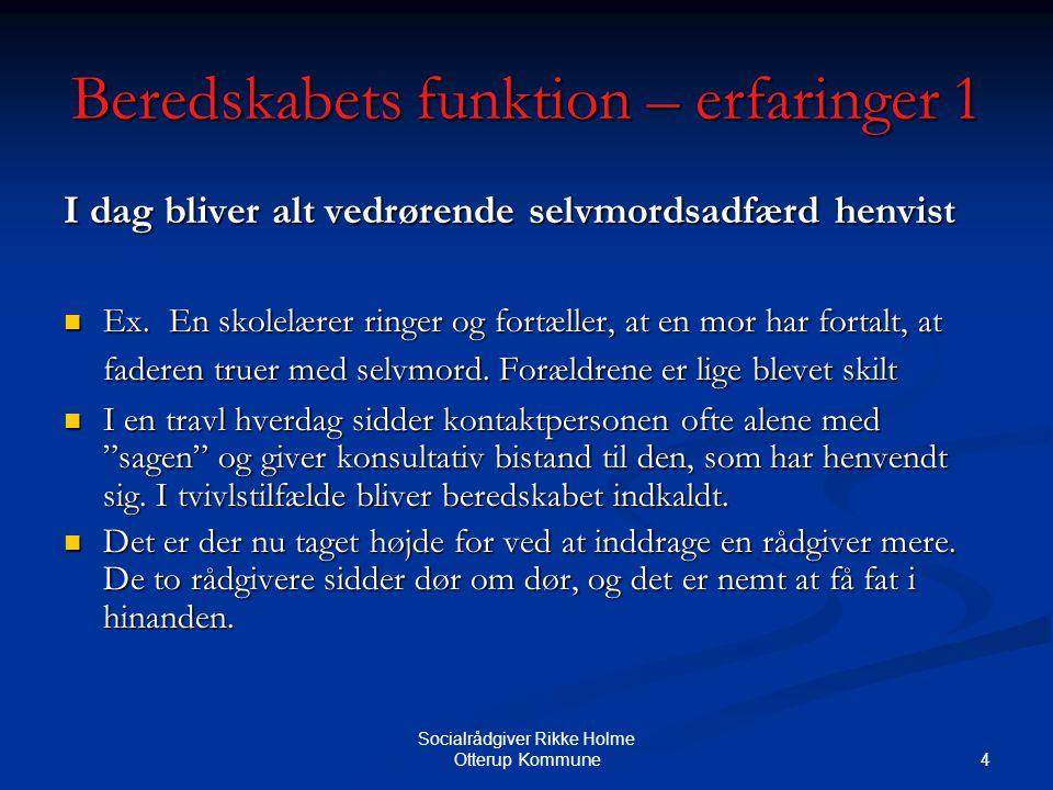 4 Socialrådgiver Rikke Holme Otterup Kommune Beredskabets funktion – erfaringer 1 I dag bliver alt vedrørende selvmordsadfærd henvist Ex.