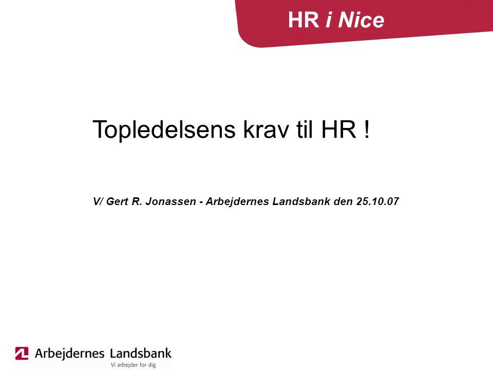 HR i Nice Topledelsens krav til HR ! V/ Gert R. Jonassen - Arbejdernes Landsbank den 25.10.07