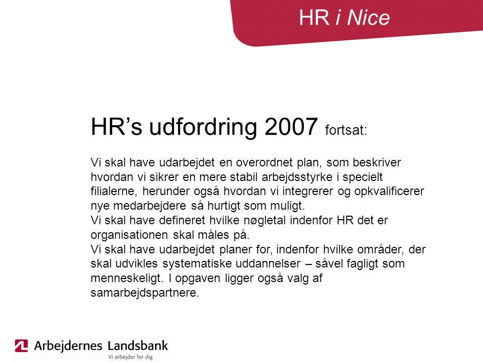 HR i Nice HR's udfordring 2007 fortsat: Vi skal have udarbejdet en overordnet plan, som beskriver hvordan vi sikrer en mere stabil arbejdsstyrke i specielt filialerne, herunder også hvordan vi integrerer og opkvalificerer nye medarbejdere så hurtigt som muligt.