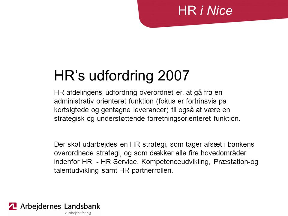 HR i Nice HR's udfordring 2007 HR afdelingens udfordring overordnet er, at gå fra en administrativ orienteret funktion (fokus er fortrinsvis på kortsigtede og gentagne leverancer) til også at være en strategisk og understøttende forretningsorienteret funktion.