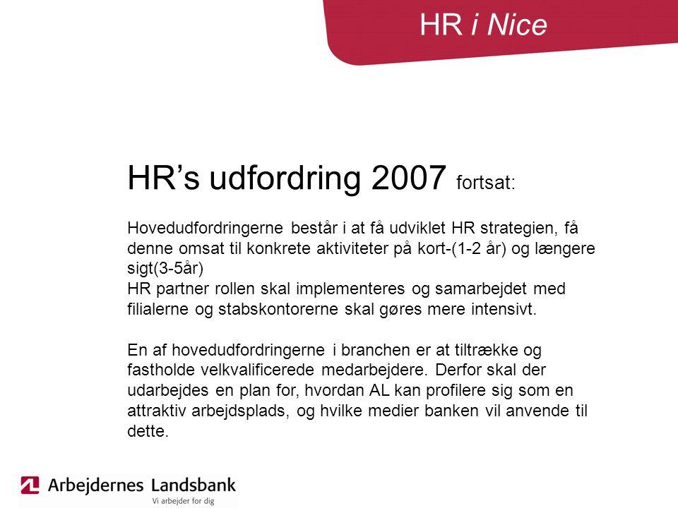 HR i Nice HR's udfordring 2007 fortsat: Hovedudfordringerne består i at få udviklet HR strategien, få denne omsat til konkrete aktiviteter på kort-(1-2 år) og længere sigt(3-5år) HR partner rollen skal implementeres og samarbejdet med filialerne og stabskontorerne skal gøres mere intensivt.