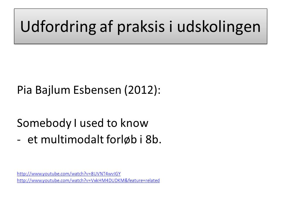 Udfordring af praksis i udskolingen Pia Bajlum Esbensen (2012): Somebody I used to know -et multimodalt forløb i 8b.