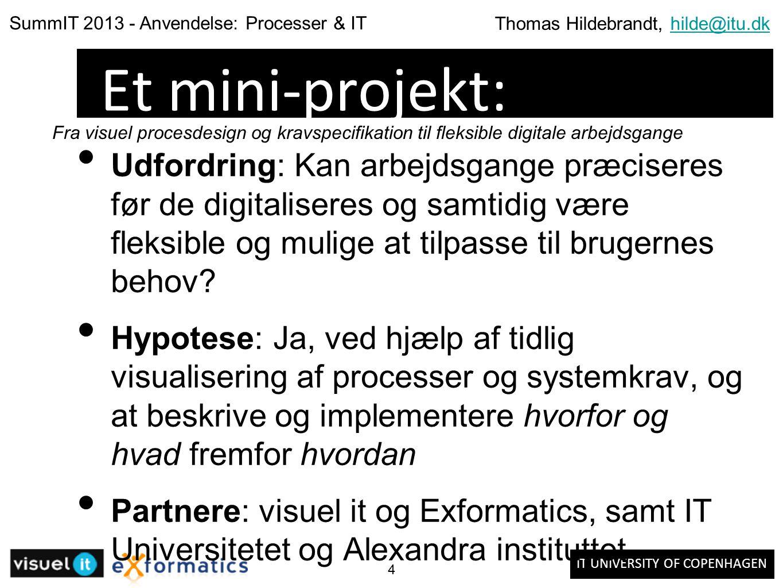 IT UNIVERSITY OF COPENHAGEN SummIT 2013 - Anvendelse: Processer & IT Thomas Hildebrandt, hilde@itu.dkhilde@itu.dk 4 Et mini-projekt: Udfordring: Kan arbejdsgange præciseres før de digitaliseres og samtidig være fleksible og mulige at tilpasse til brugernes behov.