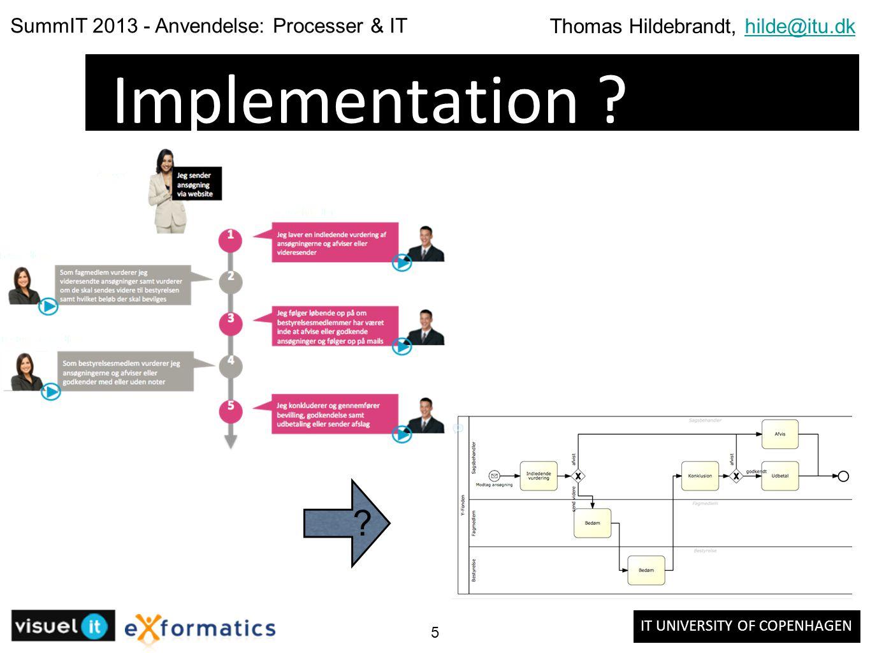 IT UNIVERSITY OF COPENHAGEN SummIT 2013 - Anvendelse: Processer & IT Thomas Hildebrandt, hilde@itu.dkhilde@itu.dk 5 Implementation .