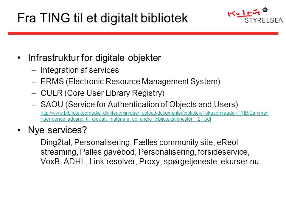 Fra TING til et digitalt bibliotek Infrastruktur for digitale objekter –Integration af services –ERMS (Electronic Resource Management System) –CULR (Core User Library Registry) –SAOU (Service for Authentication of Objects and Users) http://www.bibliotekogmedier.dk/fileadmin/user_upload/dokumenter/bibliotek/Fokusomraader/FRIB/Sammen haengende_adgang_til_digit alt_materiale_og_andre_bibliotekstjenester__2_.pdf Nye services.