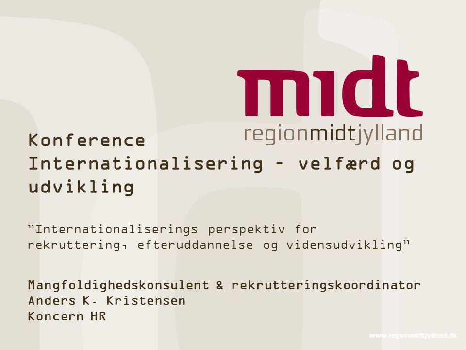 www.regionmidtjylland.dk Konference Internationalisering – velfærd og udvikling Internationaliserings perspektiv for rekruttering, efteruddannelse og vidensudvikling Mangfoldighedskonsulent & rekrutteringskoordinator Anders K.