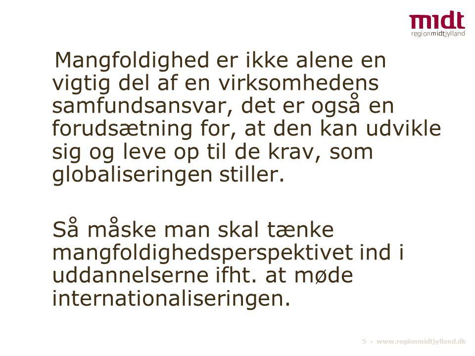 5 ▪ www.regionmidtjylland.dk Mangfoldighed er ikke alene en vigtig del af en virksomhedens samfundsansvar, det er også en forudsætning for, at den kan udvikle sig og leve op til de krav, som globaliseringen stiller.
