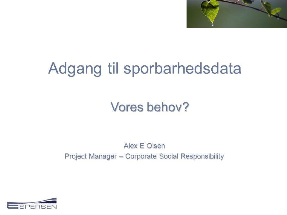 Adgang til sporbarhedsdata Alex E Olsen Project Manager – Corporate Social Responsibility Vores behov