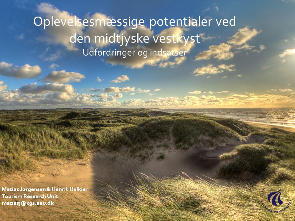 Oplevelsesmæssige potentialer ved den midtjyske vestkyst Udfordringer og indsatser Matias Jørgensen & Henrik Halkier Tourism Research Unit matiasj@cgs.aau.dk