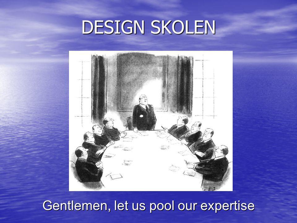 DESIGN SKOLEN Gentlemen, let us pool our expertise