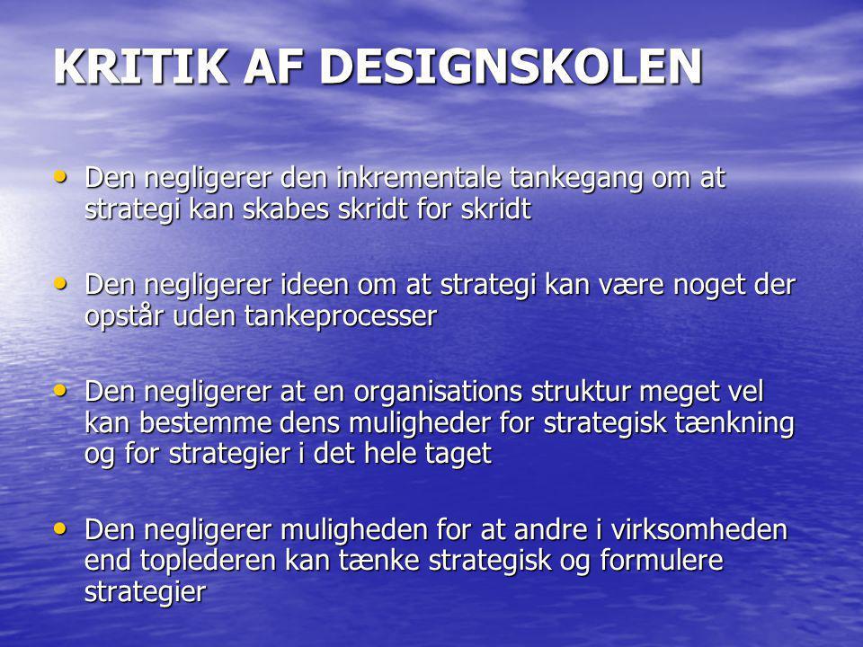 KRITIK AF DESIGNSKOLEN Den negligerer den inkrementale tankegang om at strategi kan skabes skridt for skridt Den negligerer den inkrementale tankegang om at strategi kan skabes skridt for skridt Den negligerer ideen om at strategi kan være noget der opstår uden tankeprocesser Den negligerer ideen om at strategi kan være noget der opstår uden tankeprocesser Den negligerer at en organisations struktur meget vel kan bestemme dens muligheder for strategisk tænkning og for strategier i det hele taget Den negligerer at en organisations struktur meget vel kan bestemme dens muligheder for strategisk tænkning og for strategier i det hele taget Den negligerer muligheden for at andre i virksomheden end toplederen kan tænke strategisk og formulere strategier Den negligerer muligheden for at andre i virksomheden end toplederen kan tænke strategisk og formulere strategier