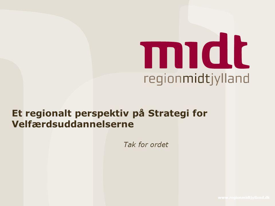 www.regionmidtjylland.dk Et regionalt perspektiv på Strategi for Velfærdsuddannelserne Tak for ordet