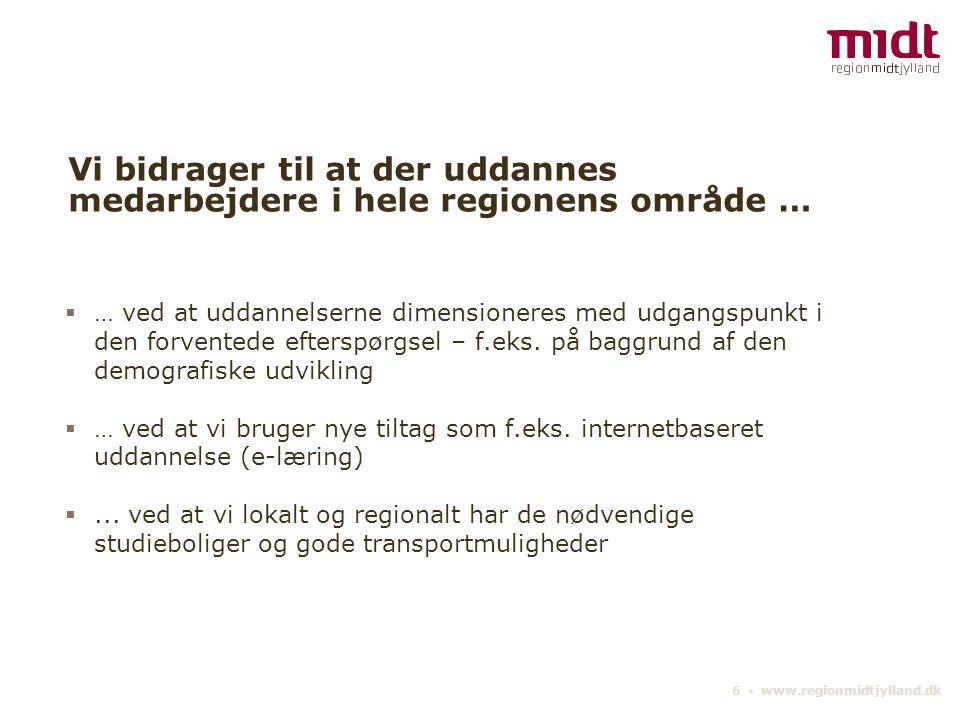 6 ▪ www.regionmidtjylland.dk Vi bidrager til at der uddannes medarbejdere i hele regionens område …  … ved at uddannelserne dimensioneres med udgangspunkt i den forventede efterspørgsel – f.eks.