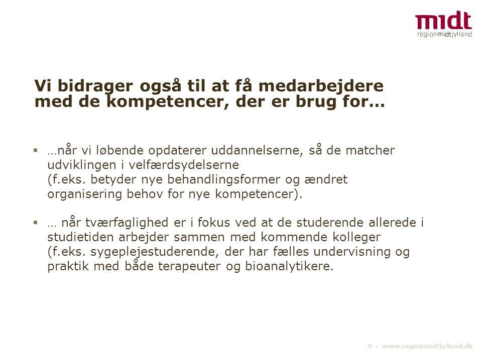 9 ▪ www.regionmidtjylland.dk Vi bidrager også til at få medarbejdere med de kompetencer, der er brug for…  …når vi løbende opdaterer uddannelserne, så de matcher udviklingen i velfærdsydelserne (f.eks.