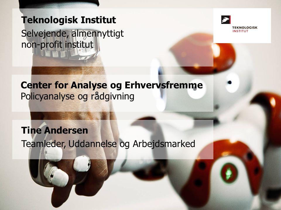 Teknologisk Institut Selvejende, almennyttigt non-profit institut Center for Analyse og Erhvervsfremme Policyanalyse og rådgivning Tine Andersen Teamleder, Uddannelse og Arbejdsmarked