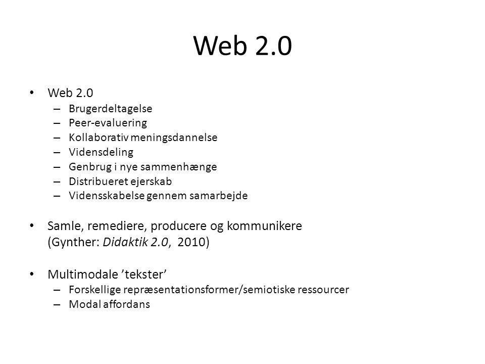 Web 2.0 – Brugerdeltagelse – Peer-evaluering – Kollaborativ meningsdannelse – Vidensdeling – Genbrug i nye sammenhænge – Distribueret ejerskab – Vidensskabelse gennem samarbejde Samle, remediere, producere og kommunikere (Gynther: Didaktik 2.0, 2010) Multimodale 'tekster' – Forskellige repræsentationsformer/semiotiske ressourcer – Modal affordans