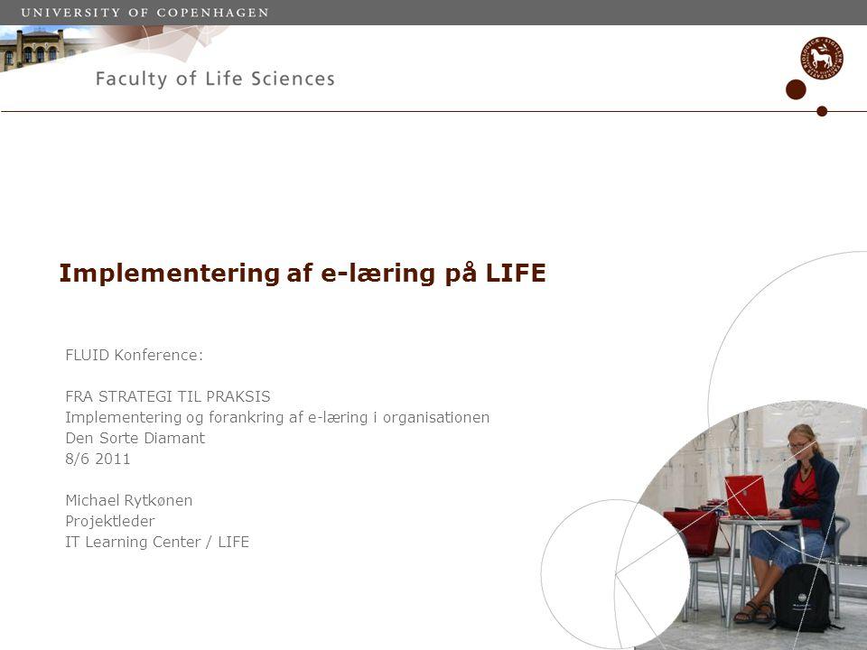 FLUID Konference: FRA STRATEGI TIL PRAKSIS Implementering og forankring af e-læring i organisationen Den Sorte Diamant 8/6 2011 Michael Rytkønen Projektleder IT Learning Center / LIFE Implementering af e-læring på LIFE