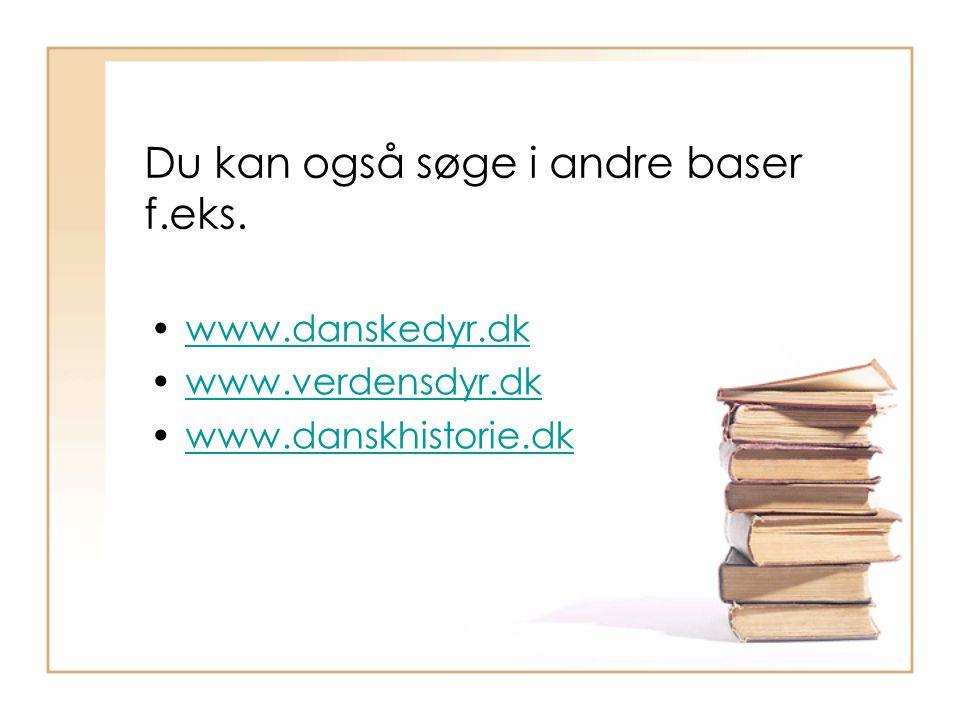 Du kan også søge i andre baser f.eks. www.danskedyr.dk www.verdensdyr.dk www.danskhistorie.dk