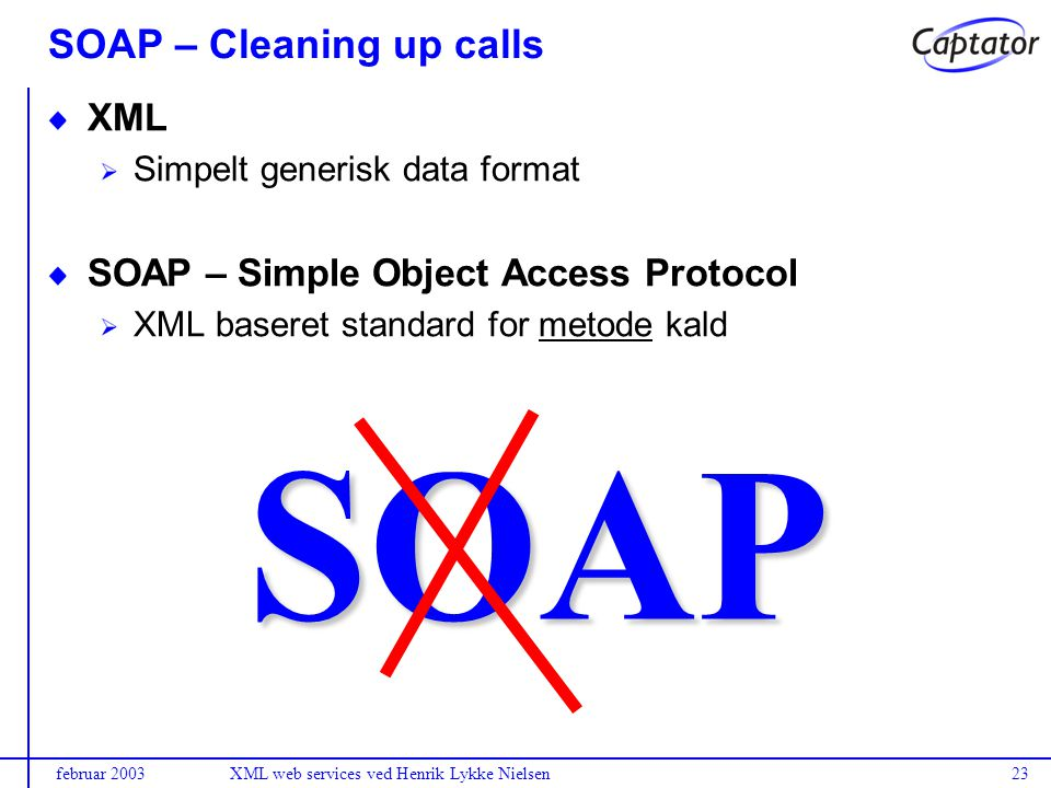 februar 2003XML web services ved Henrik Lykke Nielsen23 SOAP – Cleaning up calls SOAP XML Simpelt generisk data format SOAP – Simple Object Access Protocol XML baseret standard for metode kald