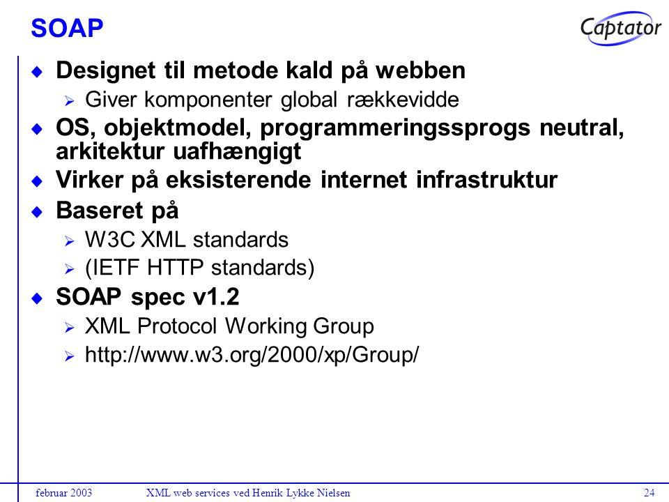 februar 2003XML web services ved Henrik Lykke Nielsen24 SOAP Designet til metode kald på webben Giver komponenter global rækkevidde OS, objektmodel, programmeringssprogs neutral, arkitektur uafhængigt Virker på eksisterende internet infrastruktur Baseret på W3C XML standards (IETF HTTP standards) SOAP spec v1.2 XML Protocol Working Group http://www.w3.org/2000/xp/Group/