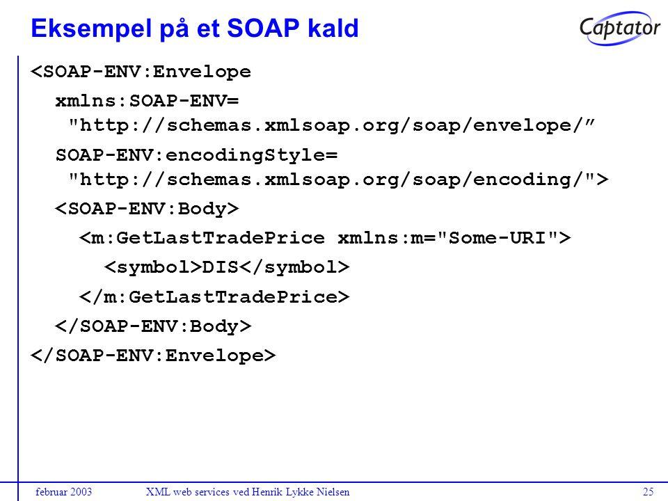 februar 2003XML web services ved Henrik Lykke Nielsen25 Eksempel på et SOAP kald <SOAP-ENV:Envelope xmlns:SOAP-ENV= http://schemas.xmlsoap.org/soap/envelope/ SOAP-ENV:encodingStyle= http://schemas.xmlsoap.org/soap/encoding/ > DIS