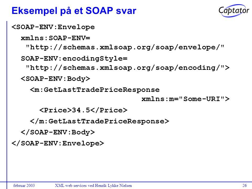 februar 2003XML web services ved Henrik Lykke Nielsen26 Eksempel på et SOAP svar <SOAP-ENV:Envelope xmlns:SOAP-ENV= http://schemas.xmlsoap.org/soap/envelope/ SOAP-ENV:encodingStyle= http://schemas.xmlsoap.org/soap/encoding/ > 34.5