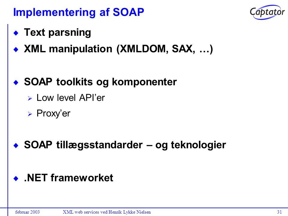 februar 2003XML web services ved Henrik Lykke Nielsen31 Implementering af SOAP Text parsning XML manipulation (XMLDOM, SAX, …) SOAP toolkits og komponenter Low level API'er Proxy'er SOAP tillægsstandarder – og teknologier.NET frameworket