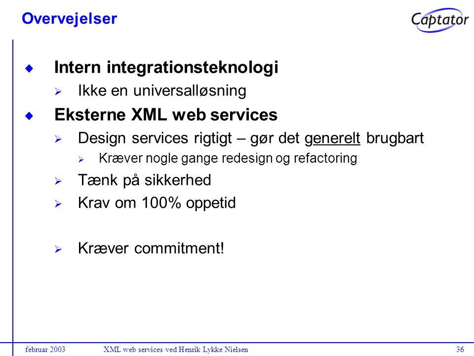 februar 2003XML web services ved Henrik Lykke Nielsen36 Overvejelser Intern integrationsteknologi Ikke en universalløsning Eksterne XML web services Design services rigtigt – gør det generelt brugbart Kræver nogle gange redesign og refactoring Tænk på sikkerhed Krav om 100% oppetid Kræver commitment!