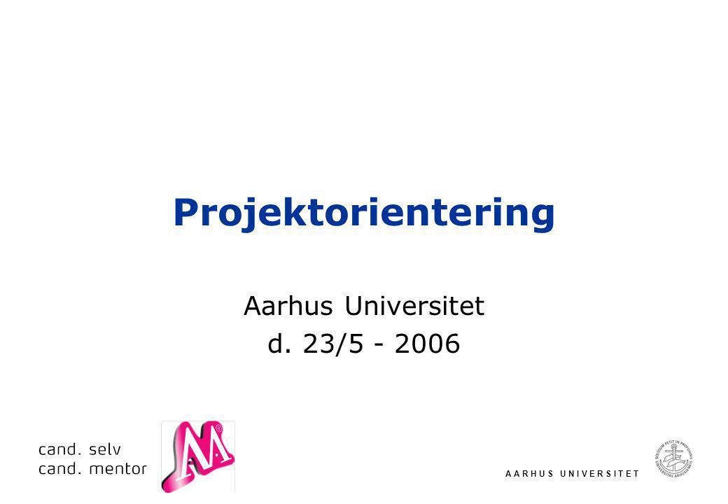 A A R H U S U N I V E R S I T E T Projektorientering Aarhus Universitet d. 23/5 - 2006