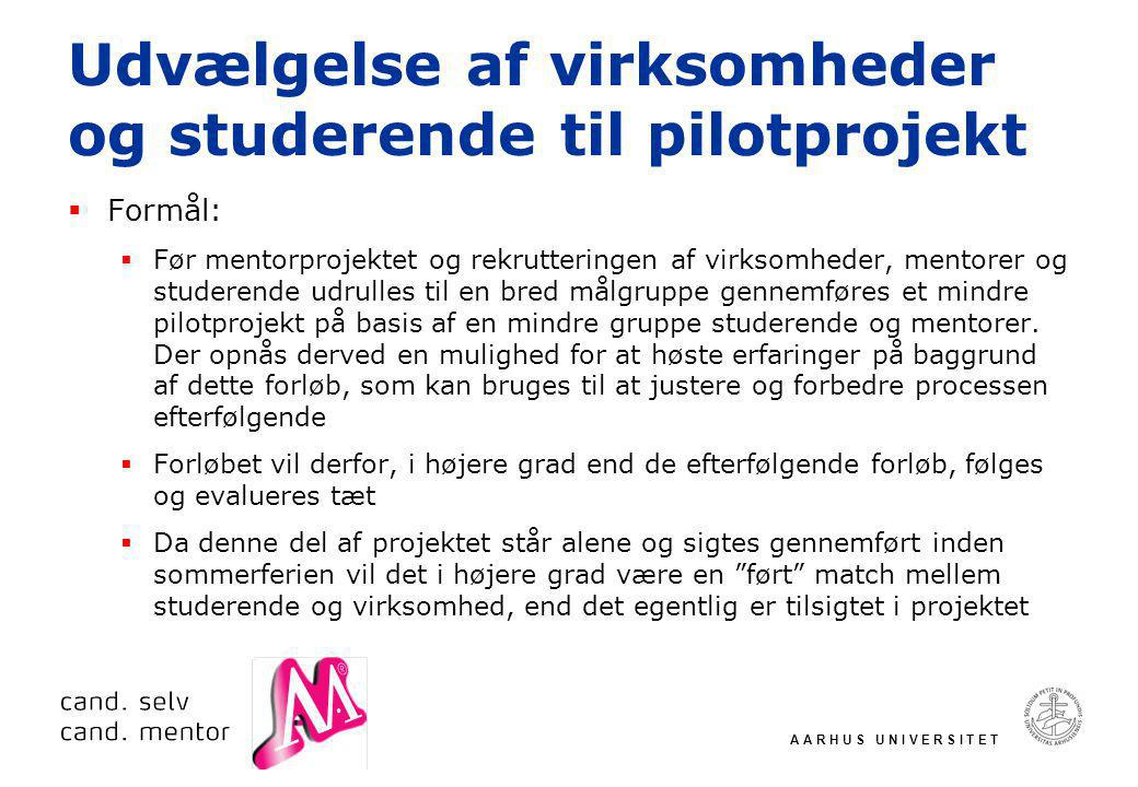 A A R H U S U N I V E R S I T E T Udvælgelse af virksomheder og studerende til pilotprojekt  Formål:  Før mentorprojektet og rekrutteringen af virksomheder, mentorer og studerende udrulles til en bred målgruppe gennemføres et mindre pilotprojekt på basis af en mindre gruppe studerende og mentorer.