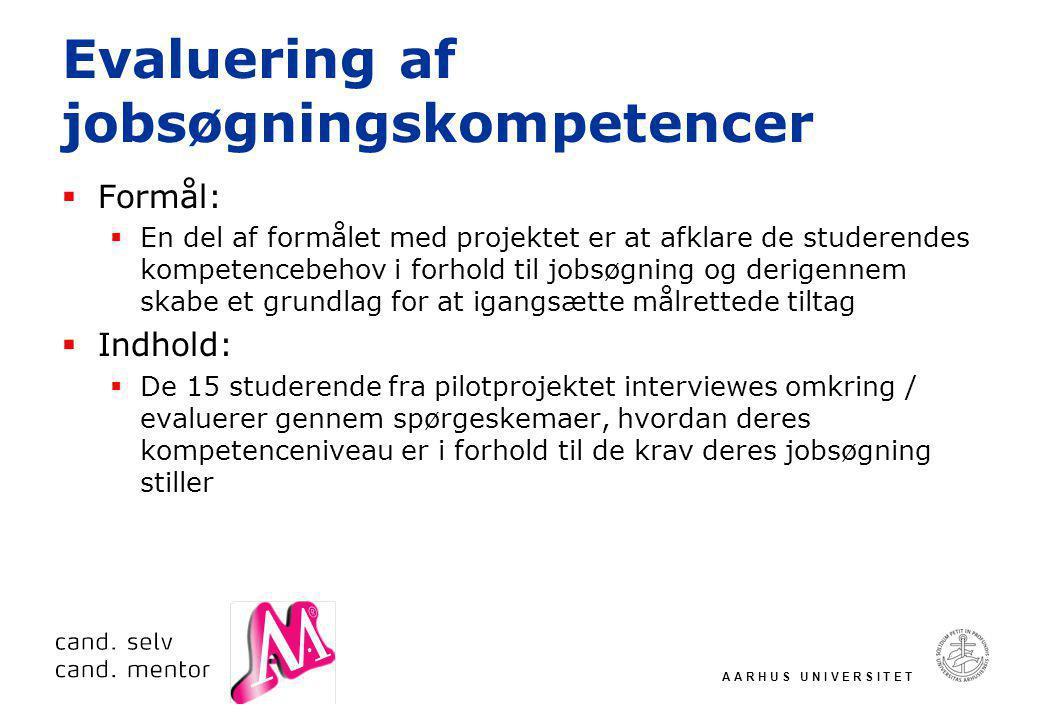A A R H U S U N I V E R S I T E T Evaluering af jobsøgningskompetencer  Formål:  En del af formålet med projektet er at afklare de studerendes kompetencebehov i forhold til jobsøgning og derigennem skabe et grundlag for at igangsætte målrettede tiltag  Indhold:  De 15 studerende fra pilotprojektet interviewes omkring / evaluerer gennem spørgeskemaer, hvordan deres kompetenceniveau er i forhold til de krav deres jobsøgning stiller