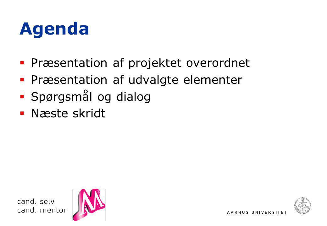 A A R H U S U N I V E R S I T E T Agenda  Præsentation af projektet overordnet  Præsentation af udvalgte elementer  Spørgsmål og dialog  Næste skridt
