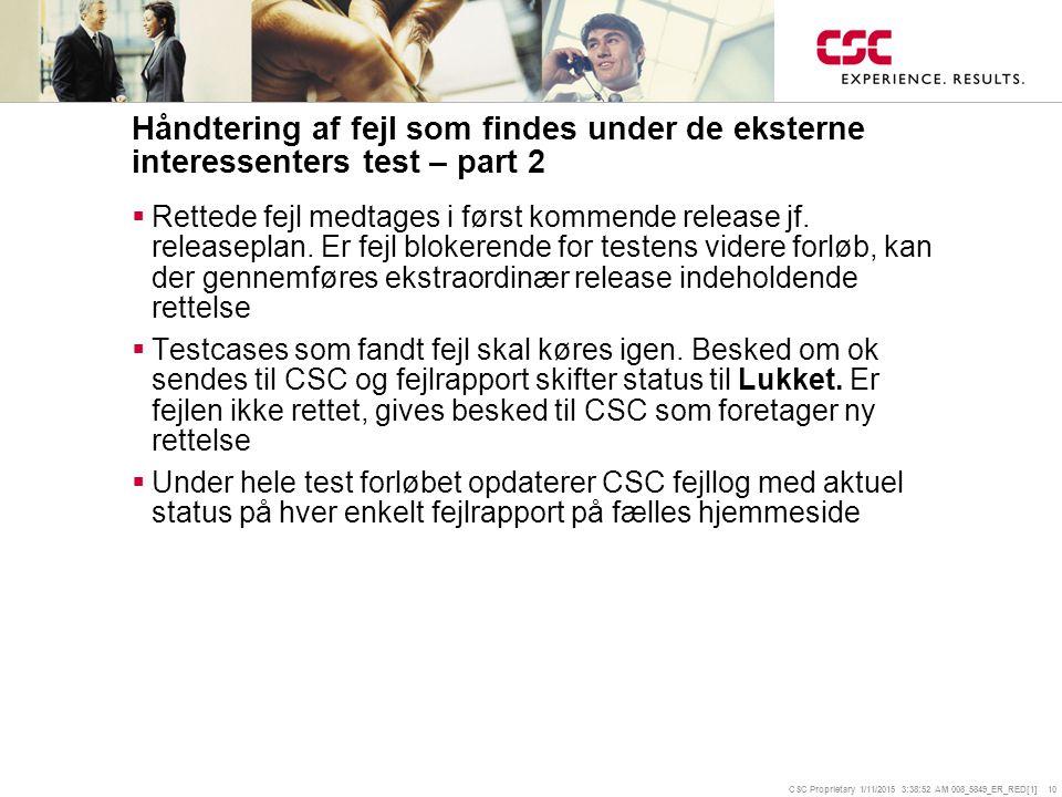 CSC Proprietary 1/11/2015 3:39:14 AM 008_5849_ER_RED[1] 10 Håndtering af fejl som findes under de eksterne interessenters test – part 2  Rettede fejl medtages i først kommende release jf.
