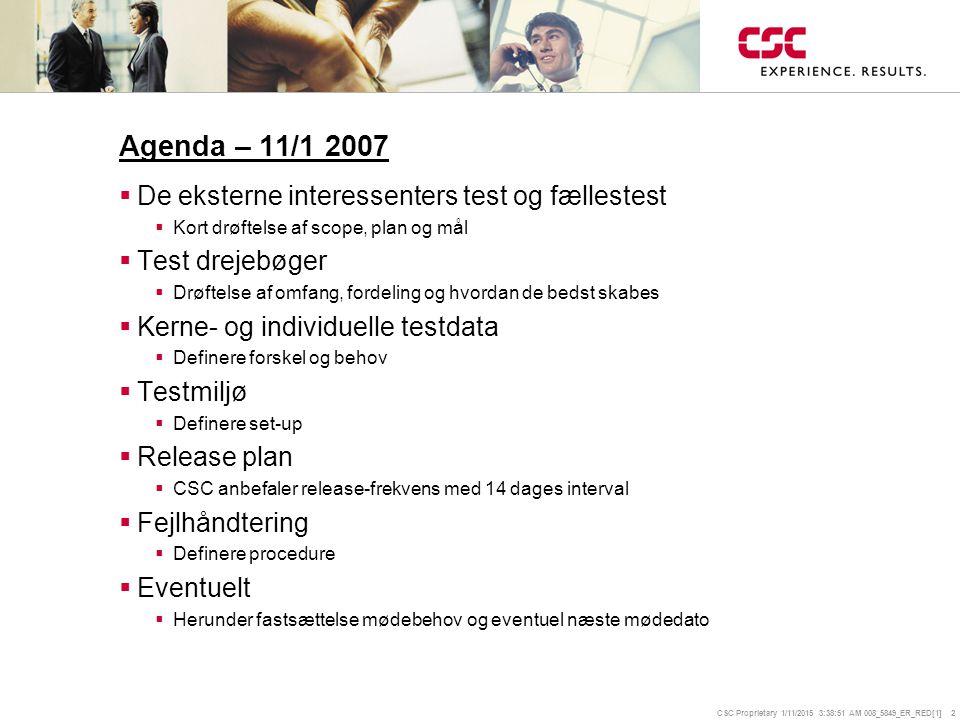CSC Proprietary 1/11/2015 3:39:14 AM 008_5849_ER_RED[1] 2 Agenda – 11/1 2007  De eksterne interessenters test og fællestest  Kort drøftelse af scope, plan og mål  Test drejebøger  Drøftelse af omfang, fordeling og hvordan de bedst skabes  Kerne- og individuelle testdata  Definere forskel og behov  Testmiljø  Definere set-up  Release plan  CSC anbefaler release-frekvens med 14 dages interval  Fejlhåndtering  Definere procedure  Eventuelt  Herunder fastsættelse mødebehov og eventuel næste mødedato