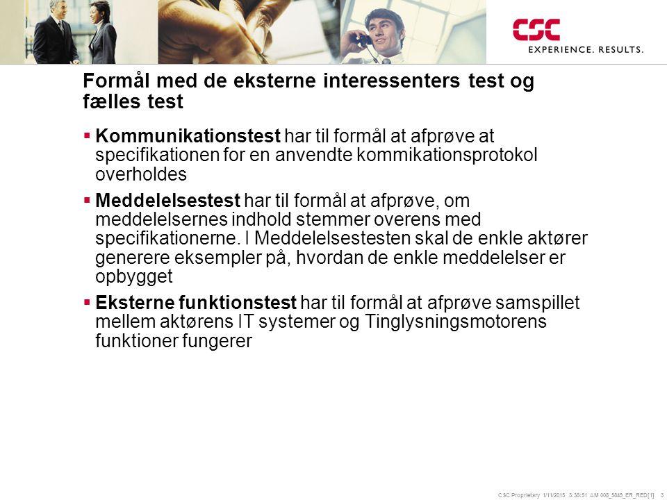CSC Proprietary 1/11/2015 3:39:14 AM 008_5849_ER_RED[1] 3 Formål med de eksterne interessenters test og fælles test  Kommunikationstest har til formål at afprøve at specifikationen for en anvendte kommikationsprotokol overholdes  Meddelelsestest har til formål at afprøve, om meddelelsernes indhold stemmer overens med specifikationerne.