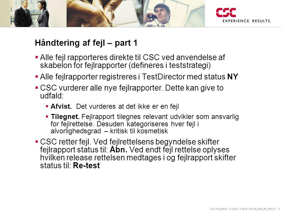 CSC Proprietary 1/11/2015 3:39:14 AM 008_5849_ER_RED[1] 9 Håndtering af fejl – part 1  Alle fejl rapporteres direkte til CSC ved anvendelse af skabelon for fejlrapporter (defineres i teststrategi)  Alle fejlrapporter registreres i TestDirector med status NY  CSC vurderer alle nye fejlrapporter.