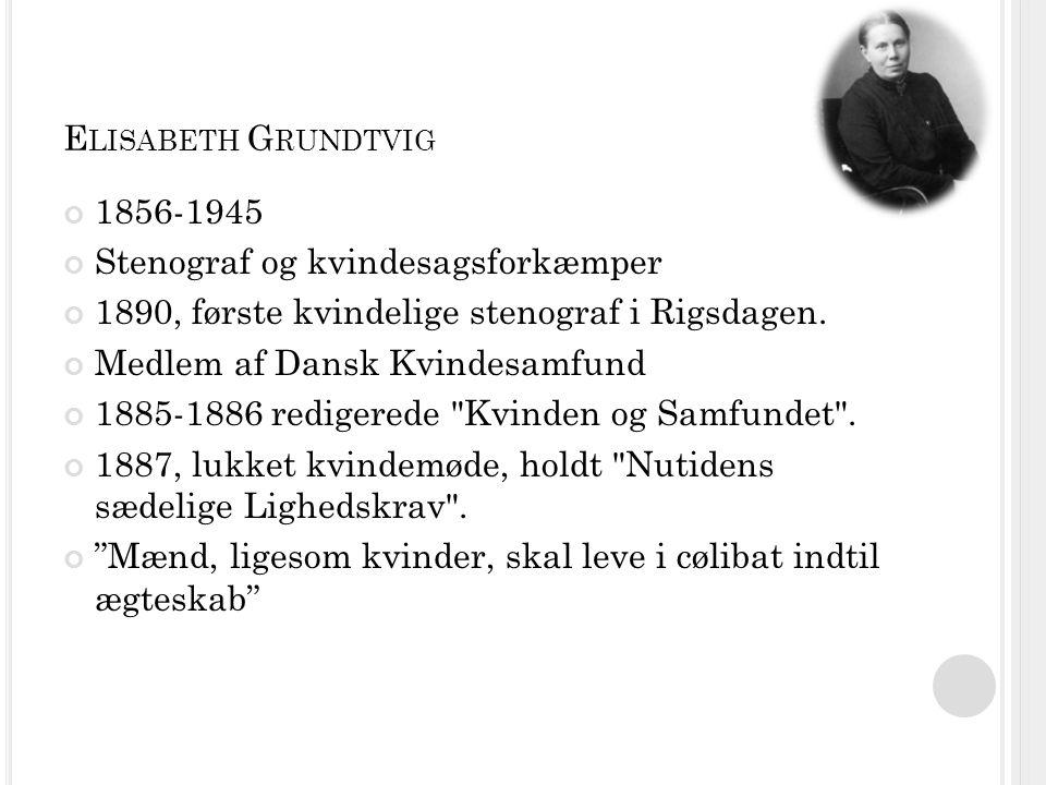 E LISABETH G RUNDTVIG 1856-1945 Stenograf og kvindesagsforkæmper 1890, første kvindelige stenograf i Rigsdagen.