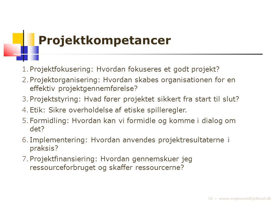 36 ▪ www.regionmidtjylland.dk Projektkompetancer 1.Projektfokusering: Hvordan fokuseres et godt projekt.