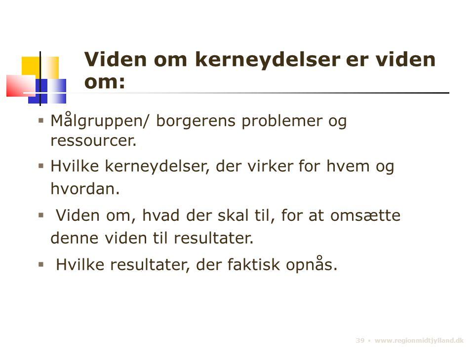 39 ▪ www.regionmidtjylland.dk Viden om kerneydelser er viden om:  Målgruppen/ borgerens problemer og ressourcer.
