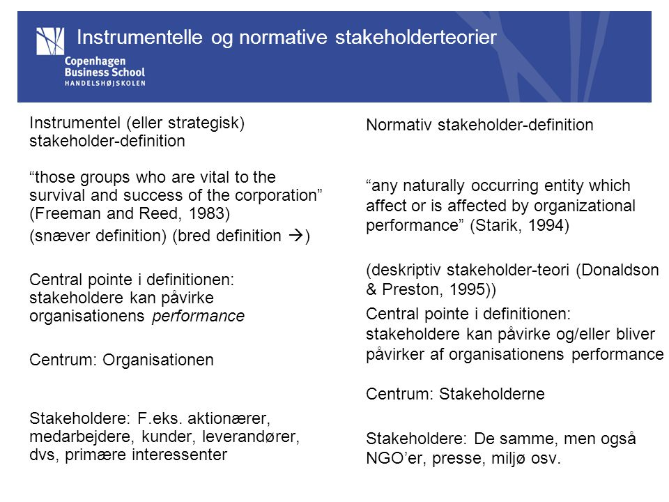 "Instrumentelle og normative stakeholderteorier Instrumentel (eller strategisk) stakeholder-definition ""those groups who are vital to the survival and"