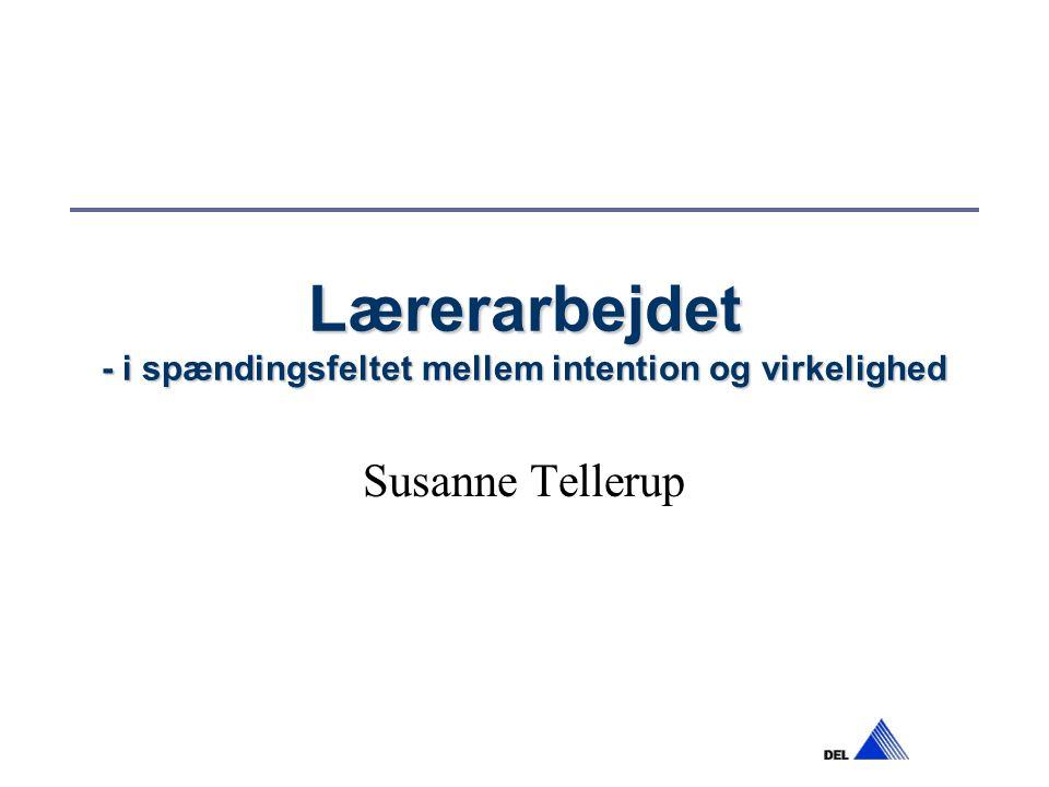 Lærerarbejdet - i spændingsfeltet mellem intention og virkelighed Susanne Tellerup