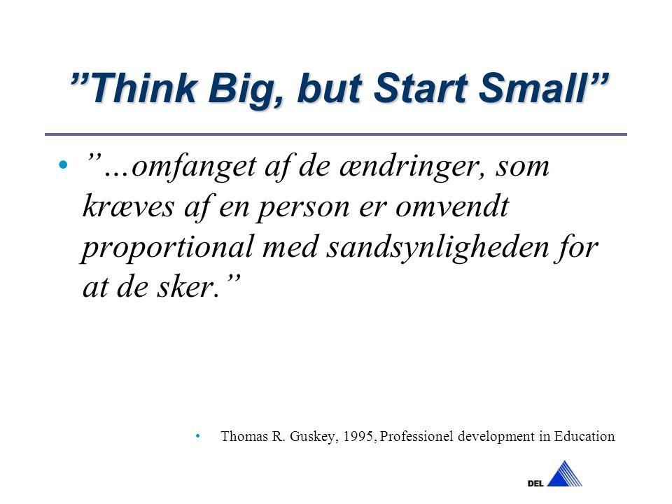 Think Big, but Start Small …omfanget af de ændringer, som kræves af en person er omvendt proportional med sandsynligheden for at de sker. Thomas R.