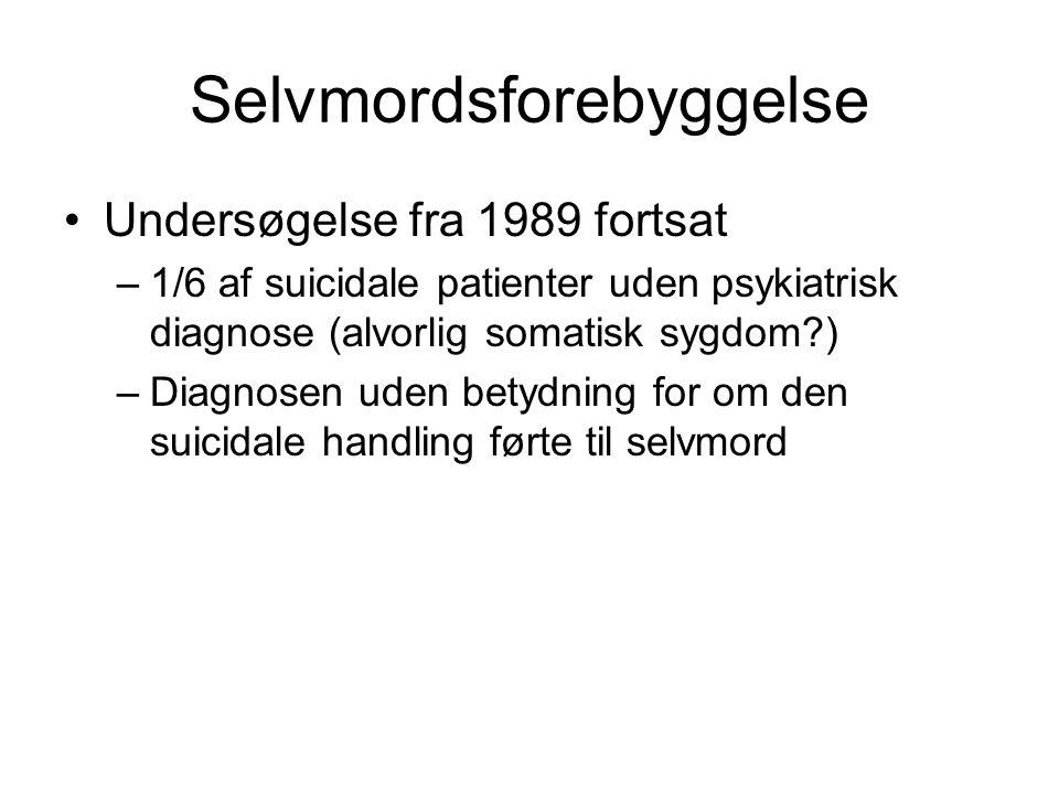 Selvmordsforebyggelse Undersøgelse fra 1989 fortsat –1/6 af suicidale patienter uden psykiatrisk diagnose (alvorlig somatisk sygdom ) –Diagnosen uden betydning for om den suicidale handling førte til selvmord