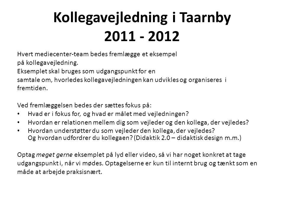 Kollegavejledning i Taarnby 2011 - 2012 Hvert mediecenter-team bedes fremlægge et eksempel på kollegavejledning.
