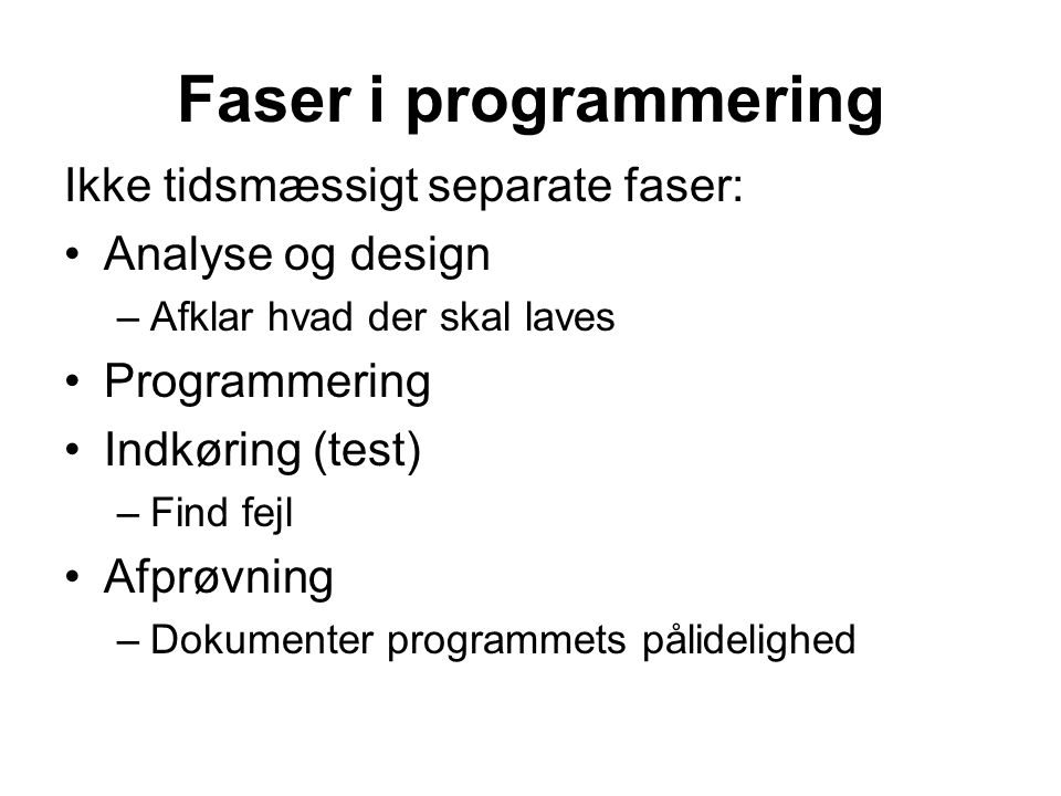 Faser i programmering Ikke tidsmæssigt separate faser: Analyse og design –Afklar hvad der skal laves Programmering Indkøring (test) –Find fejl Afprøvning –Dokumenter programmets pålidelighed