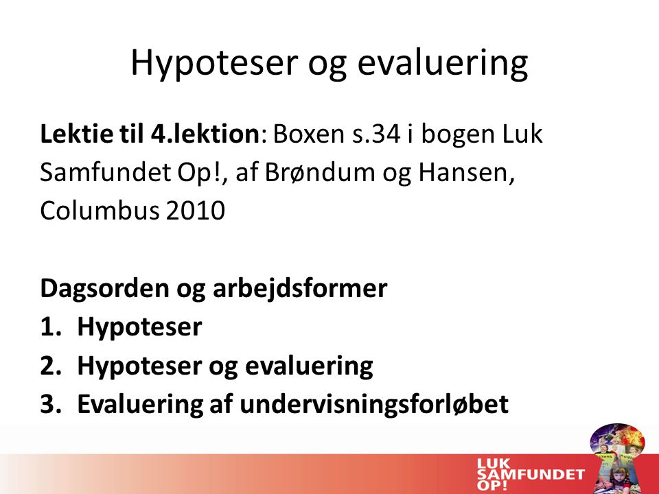 Hypoteser og evaluering Lektie til 4.lektion: Boxen s.34 i bogen Luk Samfundet Op!, af Brøndum og Hansen, Columbus 2010 Dagsorden og arbejdsformer 1.Hypoteser 2.Hypoteser og evaluering 3.Evaluering af undervisningsforløbet