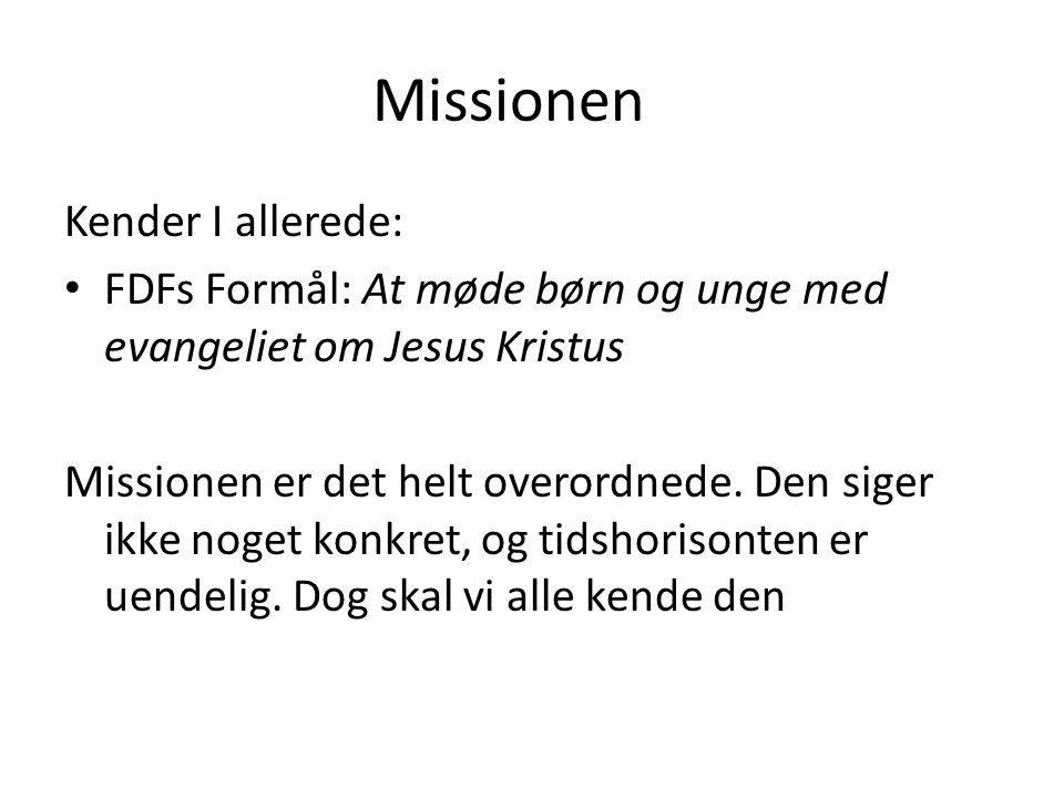 Missionen Kender I allerede: FDFs Formål: At møde børn og unge med evangeliet om Jesus Kristus Missionen er det helt overordnede.